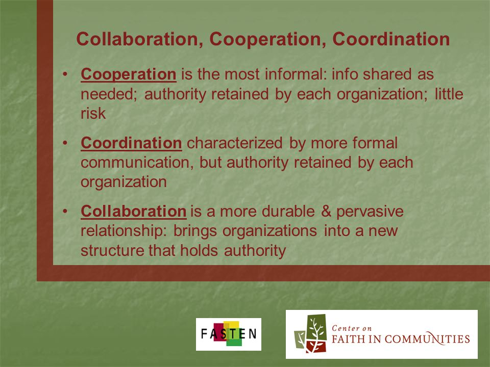 Collaboration, Cooperation, Coordination Cooperation is the most informal: info shared as needed; authority retained by each organization; little risk Coordination characterized by more formal communication, but authority retained by each organization Collaboration is a more durable & pervasive relationship: brings organizations into a new structure that holds authority