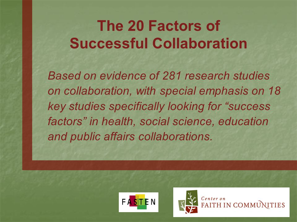 The 20 Factors of Successful Collaboration Based on evidence of 281 research studies on collaboration, with special emphasis on 18 key studies specifically looking for success factors in health, social science, education and public affairs collaborations.