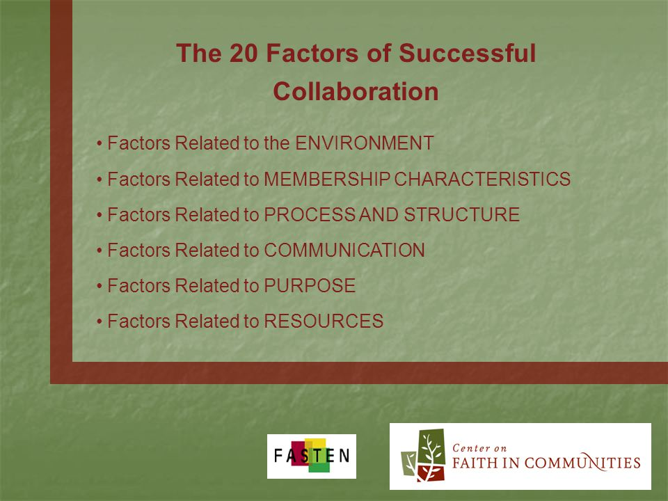 The 20 Factors of Successful Collaboration Factors Related to the ENVIRONMENT Factors Related to MEMBERSHIP CHARACTERISTICS Factors Related to PROCESS AND STRUCTURE Factors Related to COMMUNICATION Factors Related to PURPOSE Factors Related to RESOURCES