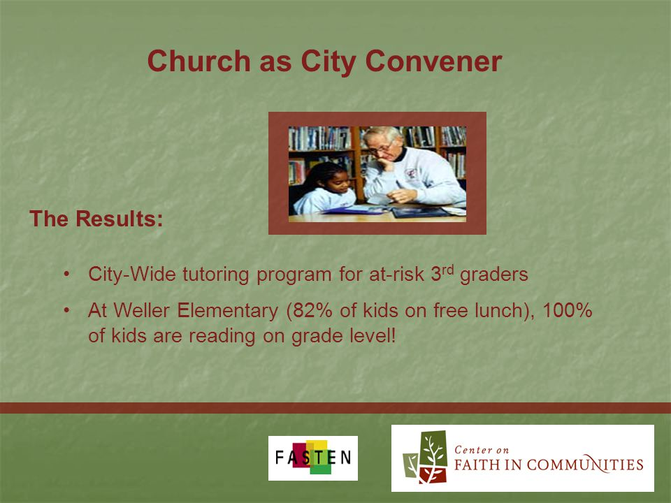 Church as City Convener City-Wide tutoring program for at-risk 3 rd graders At Weller Elementary (82% of kids on free lunch), 100% of kids are reading on grade level.