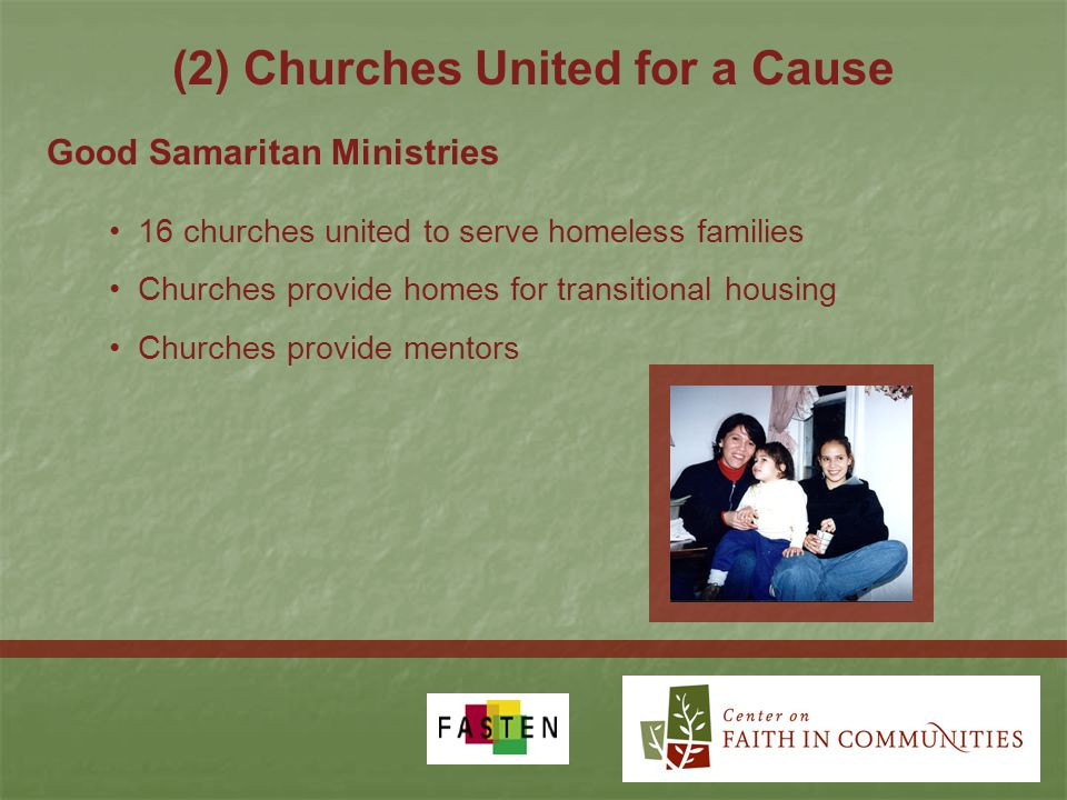 (2) Churches United for a Cause 16 churches united to serve homeless families Churches provide homes for transitional housing Churches provide mentors Good Samaritan Ministries