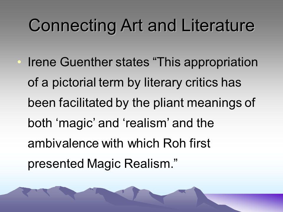 Connecting Art and Literature Irene Guenther states This appropriation of a pictorial term by literary critics has been facilitated by the pliant meanings of both 'magic' and 'realism' and the ambivalence with which Roh first presented Magic Realism.