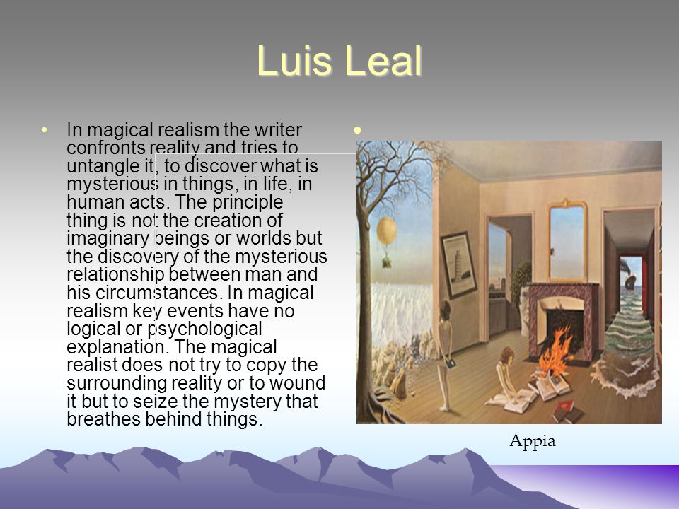 Luis Leal In magical realism the writer confronts reality and tries to untangle it, to discover what is mysterious in things, in life, in human acts.