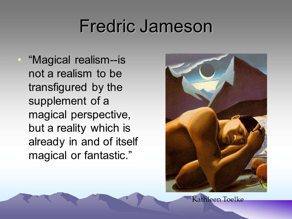 Fredric Jameson Magical realism--is not a realism to be transfigured by the supplement of a magical perspective, but a reality which is already in and of itself magical or fantastic. Kathleen Toelke