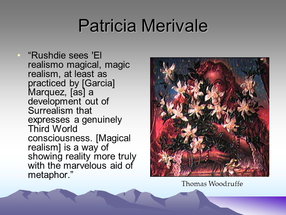 Patricia Merivale Rushdie sees El realismo magical, magic realism, at least as practiced by [Garcia] Marquez, [as] a development out of Surrealism that expresses a genuinely Third World consciousness.