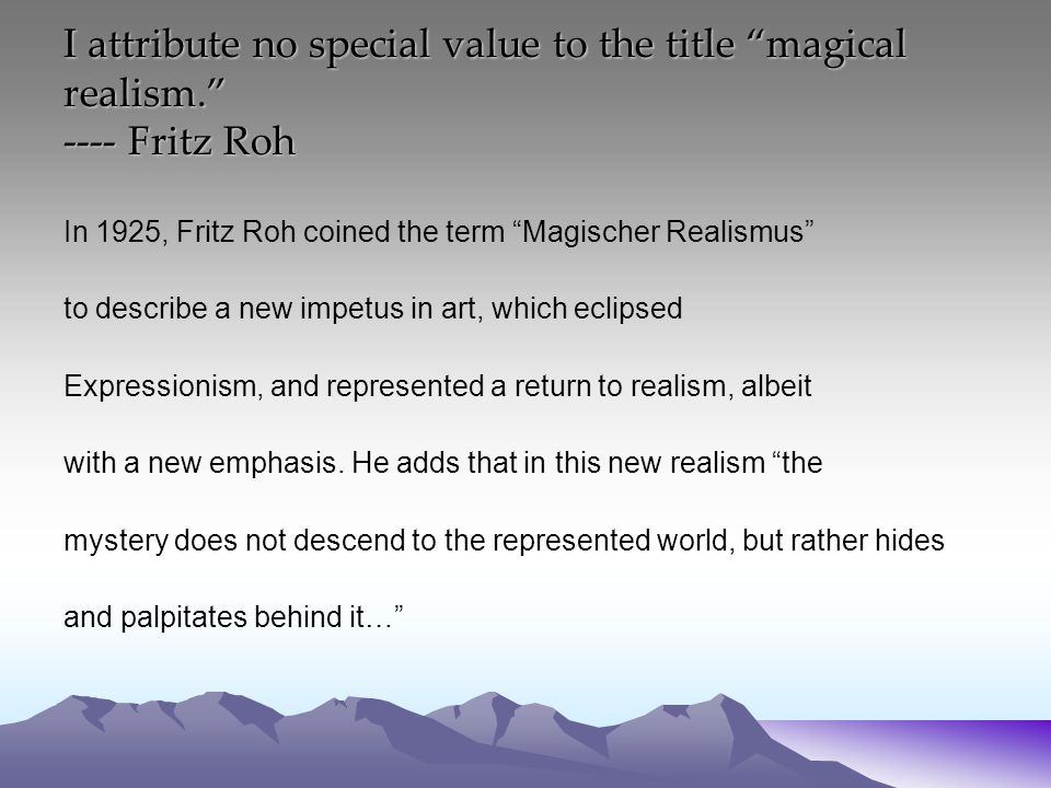 I attribute no special value to the title magical realism. ---- Fritz Roh In 1925, Fritz Roh coined the term Magischer Realismus to describe a new impetus in art, which eclipsed Expressionism, and represented a return to realism, albeit with a new emphasis.