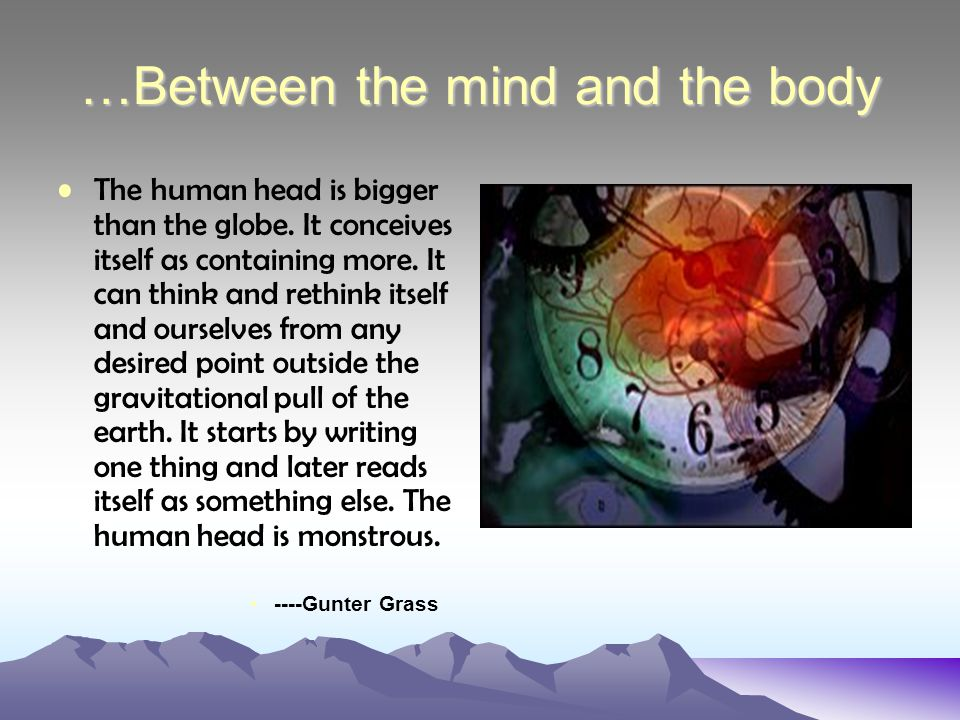 …Between the mind and the body The human head is bigger than the globe.