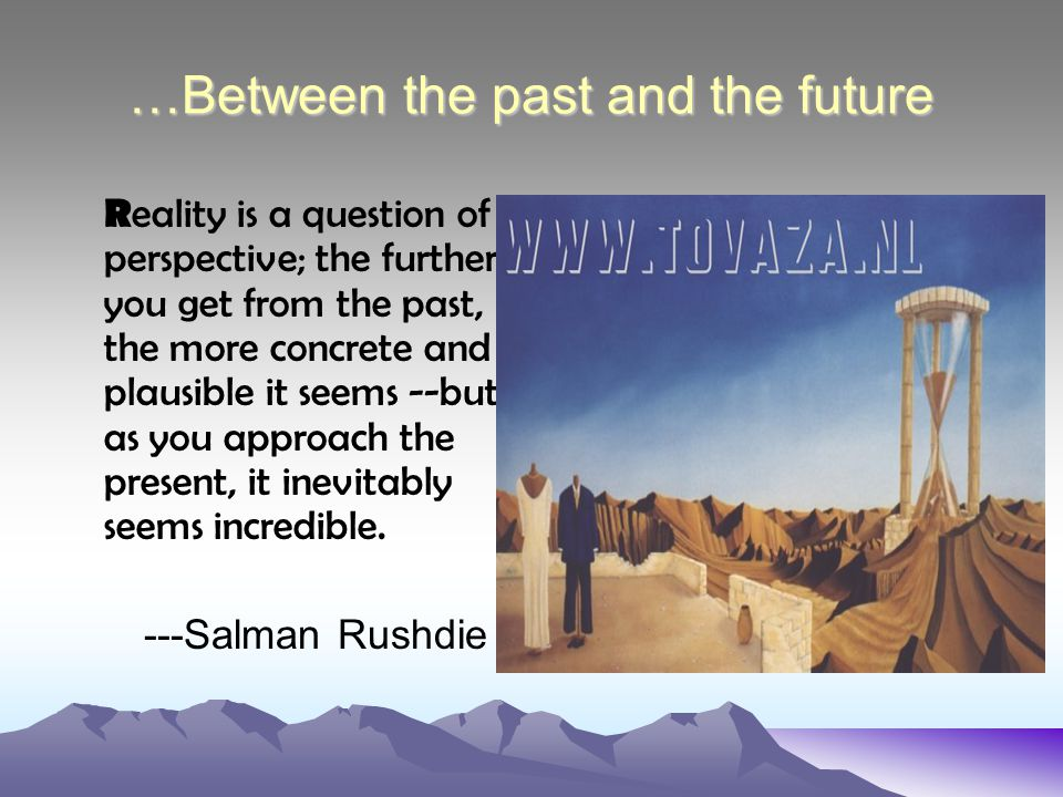 …Between the past and the future R eality is a question of perspective; the further you get from the past, the more concrete and plausible it seems --but as you approach the present, it inevitably seems incredible.