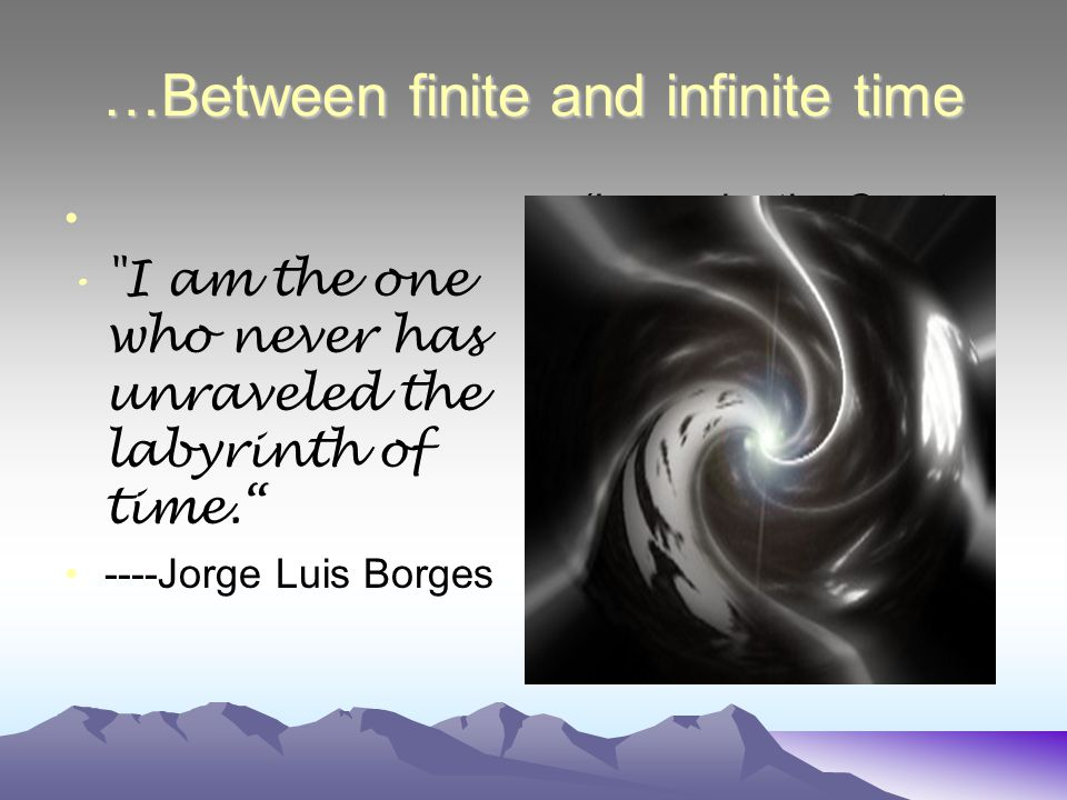 …Between finite and infinite time I am the one who never has unraveled the labyrinth of time. ----Jorge Luis Borges (Image by the Great Quail)