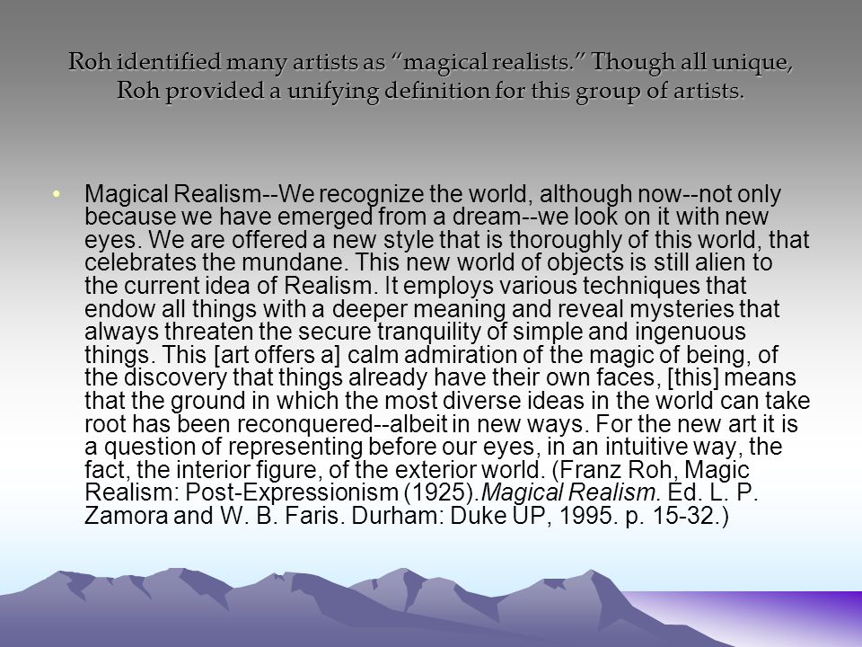 Roh identified many artists as magical realists. Though all unique, Roh provided a unifying definition for this group of artists.