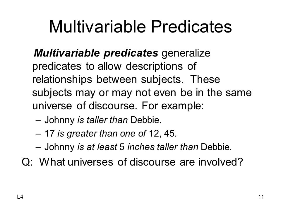 L411 Multivariable Predicates Multivariable predicates generalize predicates to allow descriptions of relationships between subjects.