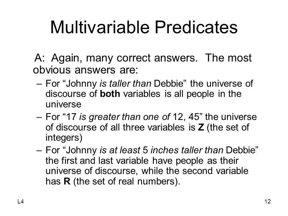 "L412 Multivariable Predicates A: Again, many correct answers. The most obvious answers are: –For ""Johnny is taller than Debbie"" the universe of discou"