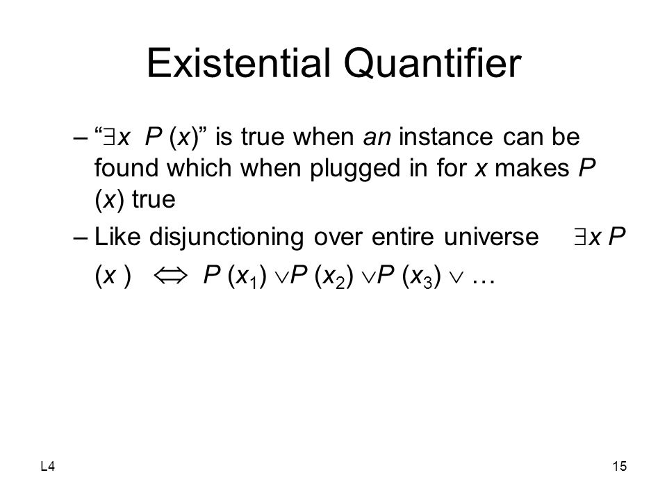 L415 Existential Quantifier –  x P (x) is true when an instance can be found which when plugged in for x makes P (x) true –Like disjunctioning over entire universe  x P (x )  P (x 1 )  P (x 2 )  P (x 3 )  …