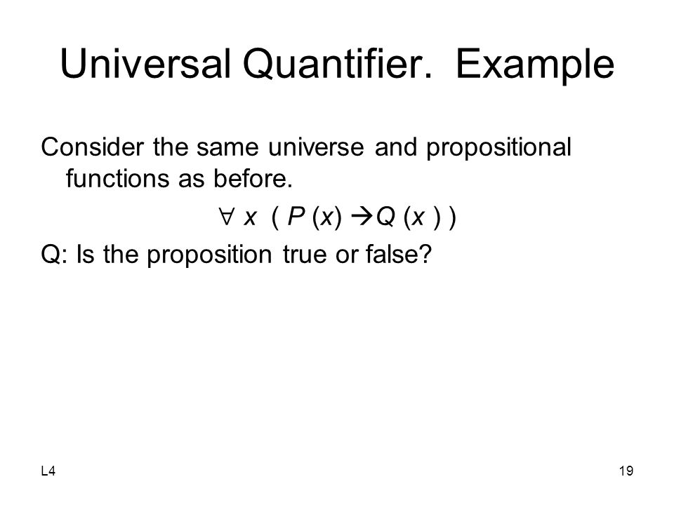 L419 Universal Quantifier. Example Consider the same universe and propositional functions as before.  x ( P (x)  Q (x ) ) Q: Is the proposition true