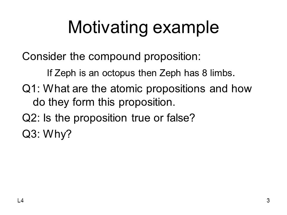 L43 Motivating example Consider the compound proposition: If Zeph is an octopus then Zeph has 8 limbs. Q1: What are the atomic propositions and how do