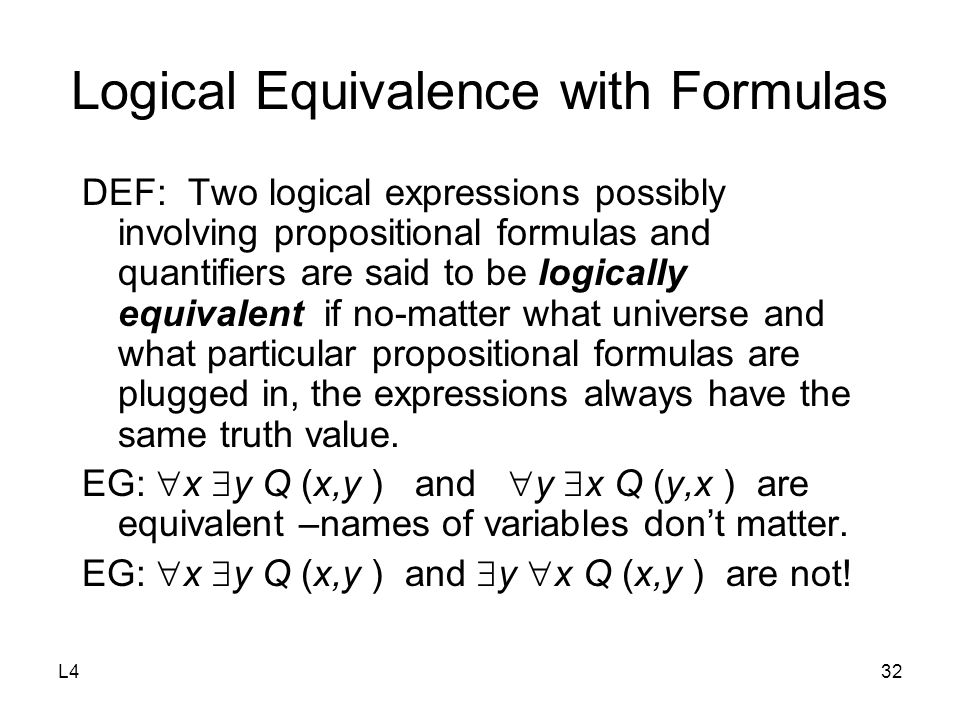L432 Logical Equivalence with Formulas DEF: Two logical expressions possibly involving propositional formulas and quantifiers are said to be logically
