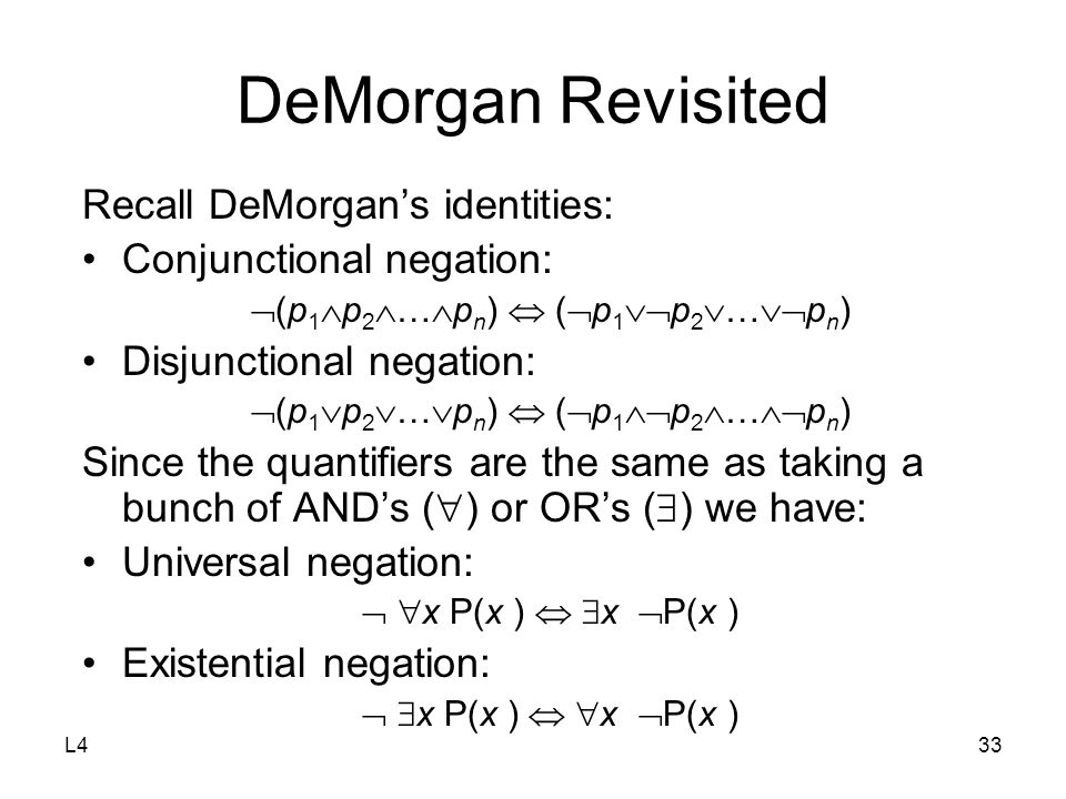 L433 DeMorgan Revisited Recall DeMorgan's identities: Conjunctional negation:  (p 1  p 2  …  p n )  (  p 1  p 2  …  p n ) Disjunctional negation:  (p 1  p 2  …  p n )  (  p 1  p 2  …  p n ) Since the quantifiers are the same as taking a bunch of AND's (  ) or OR's (  ) we have: Universal negation:   x P(x )   x  P(x ) Existential negation:   x P(x )   x  P(x )