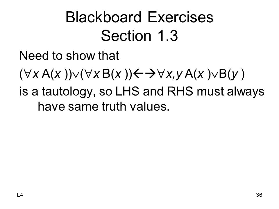 L436 Blackboard Exercises Section 1.3 Need to show that (  x A(x ))  (  x B(x ))   x,y A(x )  B(y ) is a tautology, so LHS and RHS must always have same truth values.