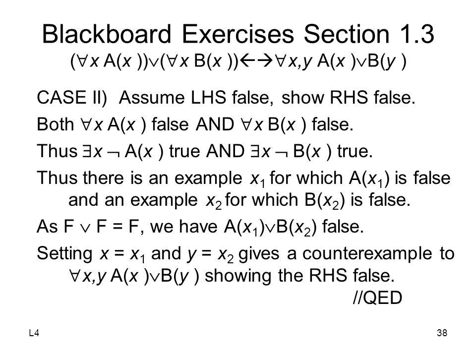 L438 Blackboard Exercises Section 1.3 (  x A(x ))  (  x B(x ))   x,y A(x )  B(y ) CASE II) Assume LHS false, show RHS false.