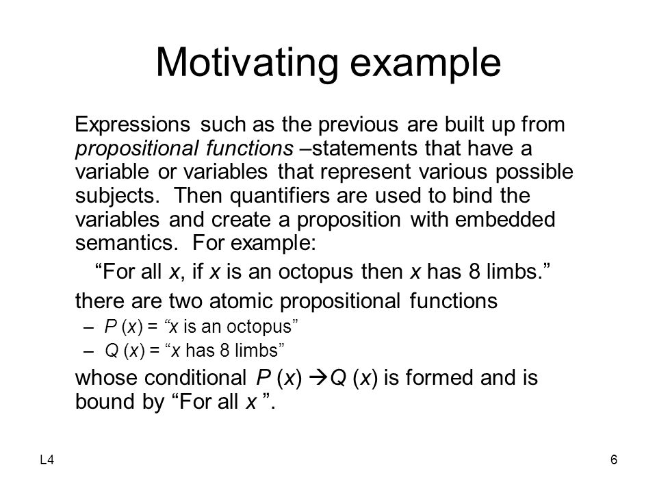 L46 Motivating example Expressions such as the previous are built up from propositional functions –statements that have a variable or variables that represent various possible subjects.