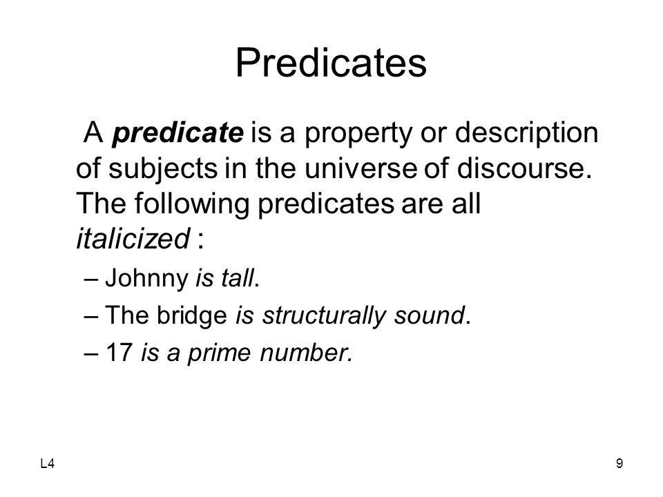 L49 Predicates A predicate is a property or description of subjects in the universe of discourse. The following predicates are all italicized : –Johnn