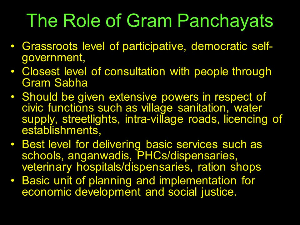 The Role of Gram Panchayats Grassroots level of participative, democratic self- government, Closest level of consultation with people through Gram Sab
