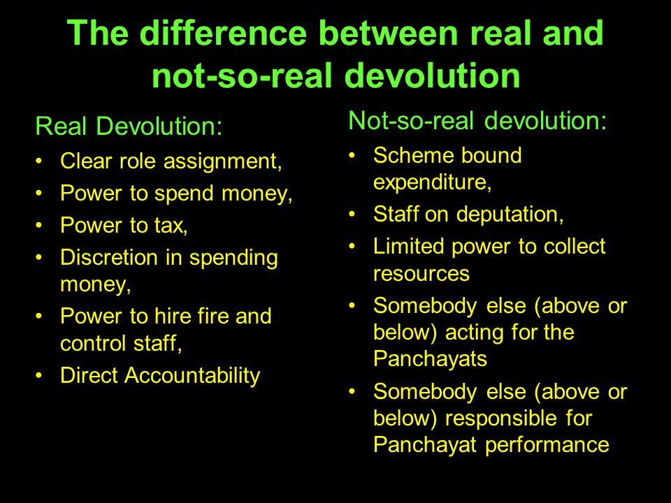 The difference between real and not-so-real devolution Real Devolution: Clear role assignment, Power to spend money, Power to tax, Discretion in spend