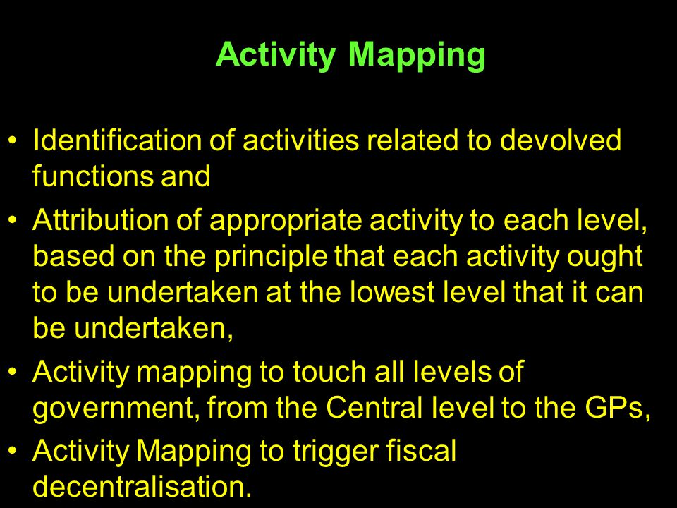  Activity Mapping Identification of activities related to devolved functions and Attribution of appropriate activity to each level, based on the prin