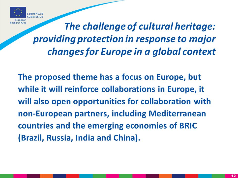 12 The proposed theme has a focus on Europe, but while it will reinforce collaborations in Europe, it will also open opportunities for collaboration with non-European partners, including Mediterranean countries and the emerging economies of BRIC (Brazil, Russia, India and China).