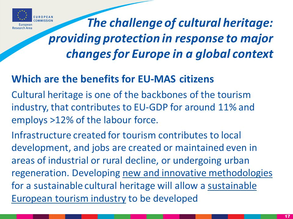 17 Which are the benefits for EU-MAS citizens Cultural heritage is one of the backbones of the tourism industry, that contributes to EU-GDP for around 11% and employs >12% of the labour force.