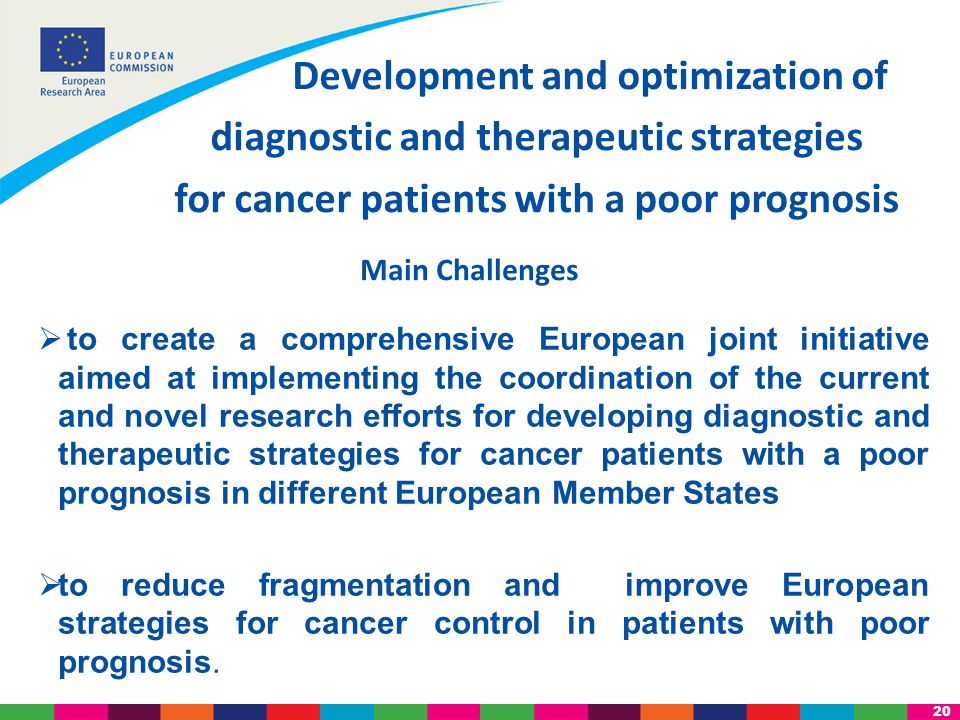 20  to create a comprehensive European joint initiative aimed at implementing the coordination of the current and novel research efforts for developing diagnostic and therapeutic strategies for cancer patients with a poor prognosis in different European Member States  to reduce fragmentation and improve European strategies for cancer control in patients with poor prognosis.