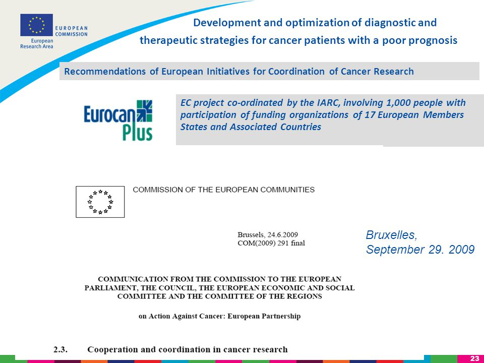 23 Development and optimization of diagnostic and therapeutic strategies for cancer patients with a poor prognosis EC project co-ordinated by the IARC, involving 1,000 people with participation of funding organizations of 17 European Members States and Associated Countries Bruxelles, September 29.