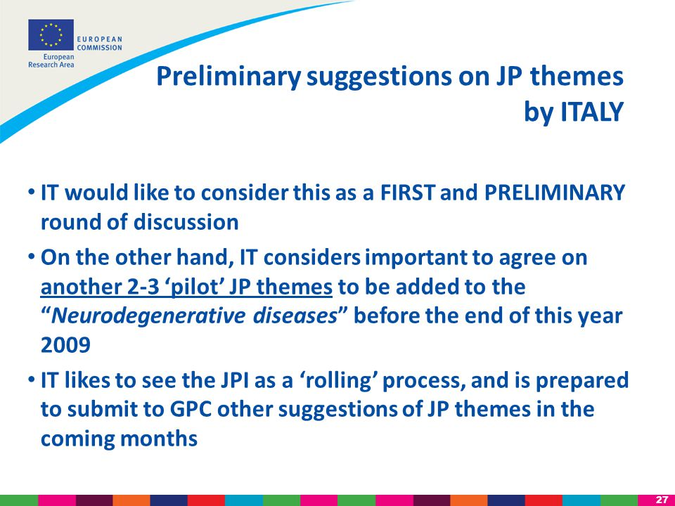 27 IT would like to consider this as a FIRST and PRELIMINARY round of discussion On the other hand, IT considers important to agree on another 2-3 'pilot' JP themes to be added to the Neurodegenerative diseases before the end of this year 2009 IT likes to see the JPI as a 'rolling' process, and is prepared to submit to GPC other suggestions of JP themes in the coming months Preliminary suggestions on JP themes by ITALY