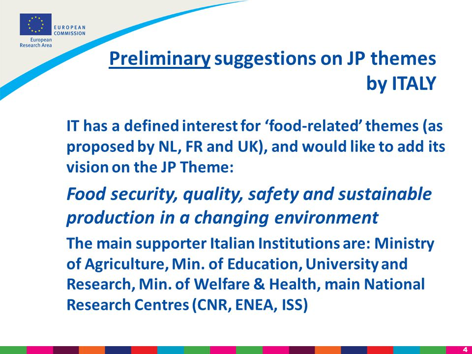 4 IT has a defined interest for 'food-related' themes (as proposed by NL, FR and UK), and would like to add its vision on the JP Theme: Food security, quality, safety and sustainable production in a changing environment The main supporter Italian Institutions are: Ministry of Agriculture, Min.