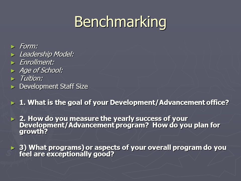 Benchmarking ► Form: ► Leadership Model: ► Enrollment: ► Age of School: ► Tuition: ► Development Staff Size ► 1.