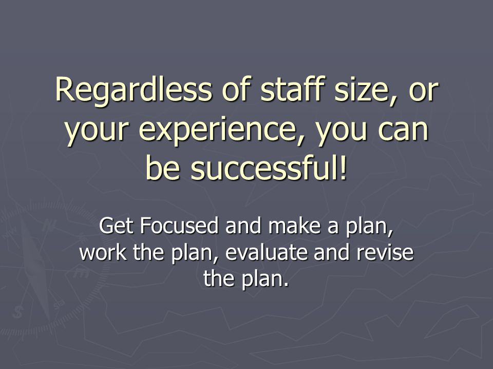 Regardless of staff size, or your experience, you can be successful.