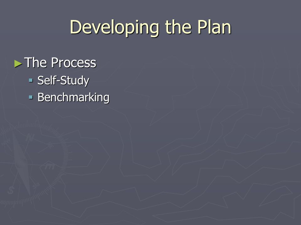 Developing the Plan ► The Process  Self-Study  Benchmarking