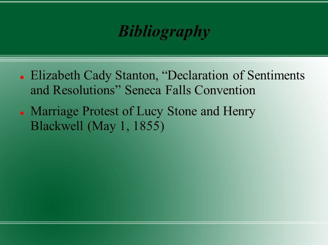Bibliography Elizabeth Cady Stanton, Declaration of Sentiments and Resolutions Seneca Falls Convention Marriage Protest of Lucy Stone and Henry Blackwell (May 1, 1855)
