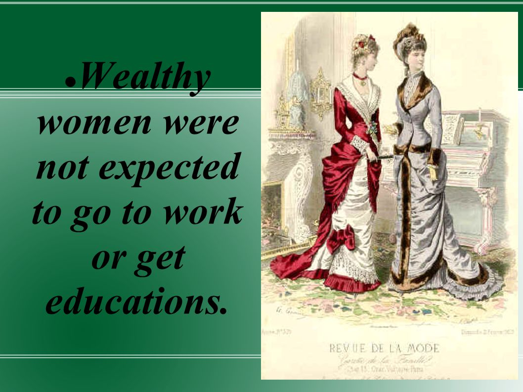 Wealthy women were not expected to go to work or get educations.