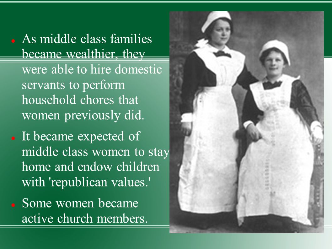As middle class families became wealthier, they were able to hire domestic servants to perform household chores that women previously did.