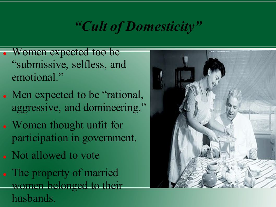 Cult of Domesticity Women expected too be submissive, selfless, and emotional. Men expected to be rational, aggressive, and domineering. Women thought unfit for participation in government.