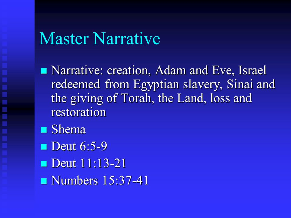 Master Narrative Narrative: creation, Adam and Eve, Israel redeemed from Egyptian slavery, Sinai and the giving of Torah, the Land, loss and restoration Narrative: creation, Adam and Eve, Israel redeemed from Egyptian slavery, Sinai and the giving of Torah, the Land, loss and restoration Shema Shema Deut 6:5-9 Deut 6:5-9 Deut 11:13-21 Deut 11:13-21 Numbers 15:37-41 Numbers 15:37-41