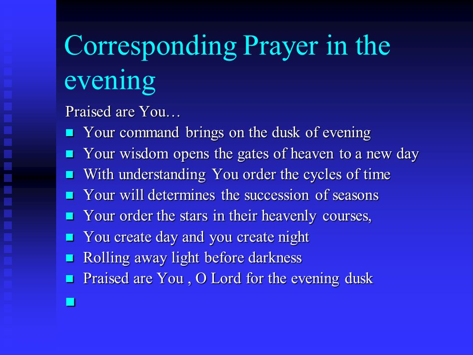Corresponding Prayer in the evening Praised are You… Your command brings on the dusk of evening Your command brings on the dusk of evening Your wisdom opens the gates of heaven to a new day Your wisdom opens the gates of heaven to a new day With understanding You order the cycles of time With understanding You order the cycles of time Your will determines the succession of seasons Your will determines the succession of seasons Your order the stars in their heavenly courses, Your order the stars in their heavenly courses, You create day and you create night You create day and you create night Rolling away light before darkness Rolling away light before darkness Praised are You, O Lord for the evening dusk Praised are You, O Lord for the evening dusk