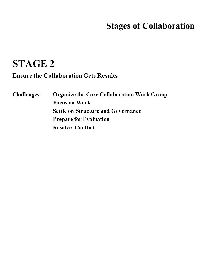 Stages of Collaboration STAGE 2 Ensure the Collaboration Gets Results Challenges:Organize the Core Collaboration Work Group Focus on Work Settle on St