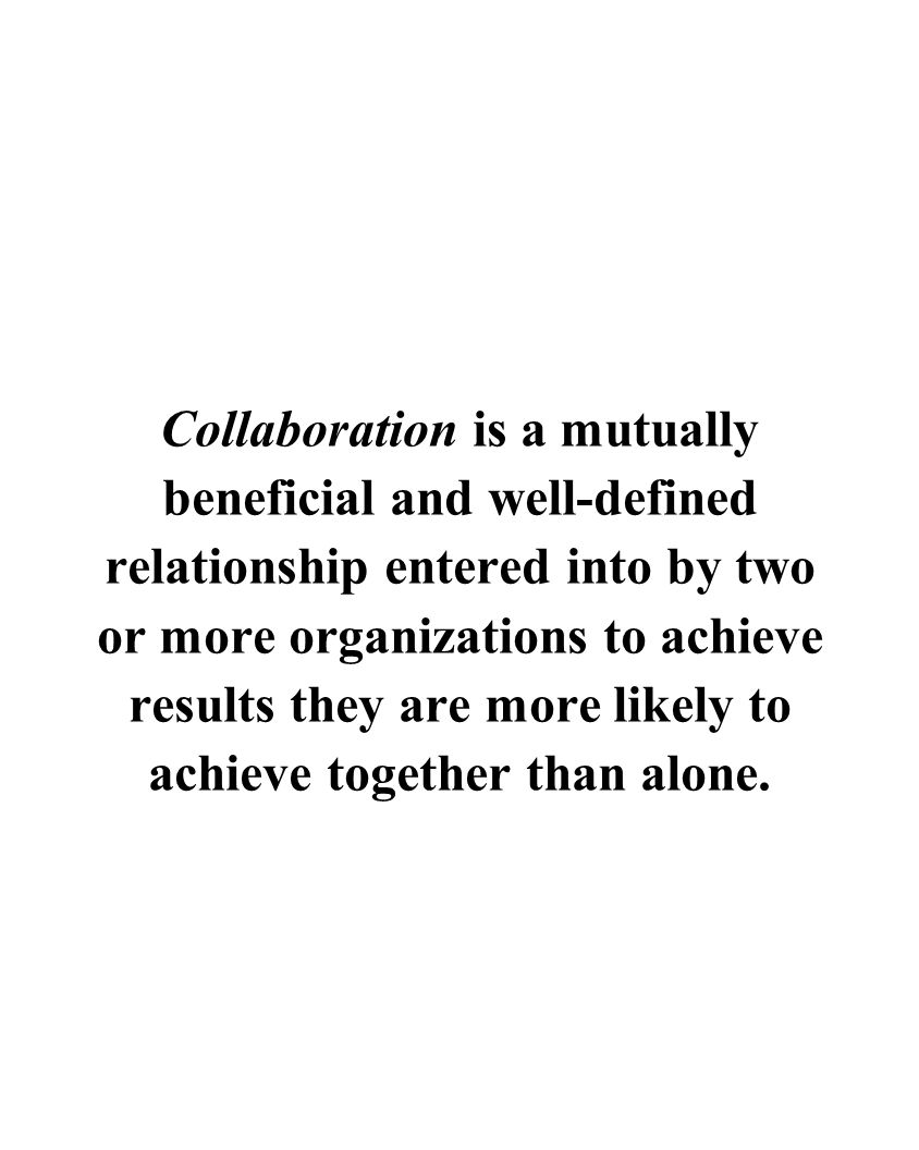 Collaboration is a mutually beneficial and well-defined relationship entered into by two or more organizations to achieve results they are more likely