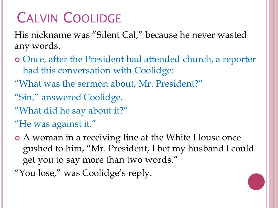 C ALVIN C OOLIDGE His nickname was Silent Cal, because he never wasted any words.