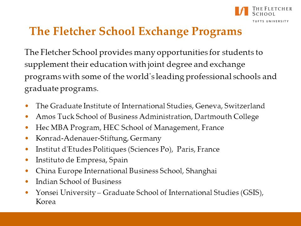 The Fletcher School Exchange Programs The Fletcher School provides many opportunities for students to supplement their education with joint degree and exchange programs with some of the world s leading professional schools and graduate programs.