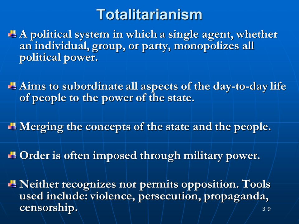 Totalitarianism A political system in which a single agent, whether an individual, group, or party, monopolizes all political power. Aims to subordina