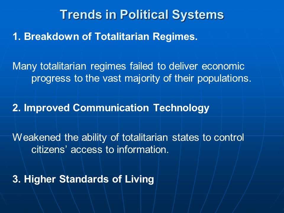 Trends in Political Systems 1. Breakdown of Totalitarian Regimes. Many totalitarian regimes failed to deliver economic progress to the vast majority o