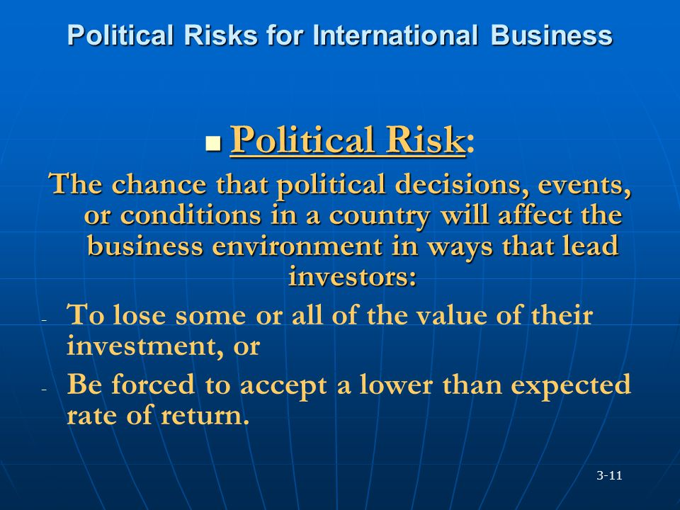 Political Risks for International Business Political Risk Political Risk: The chance that political decisions, events, or conditions in a country will